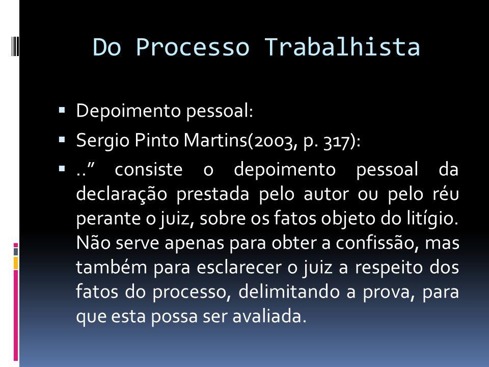 Do Processo Trabalhista Depoimento pessoal: Sergio Pinto Martins(2003, p. 317):.. consiste o depoimento pessoal da declaração prestada pelo autor ou p