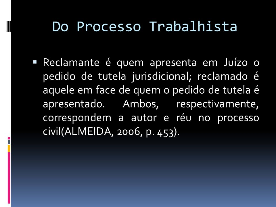Do Processo Trabalhista Reclamante é quem apresenta em Juízo o pedido de tutela jurisdicional; reclamado é aquele em face de quem o pedido de tutela é