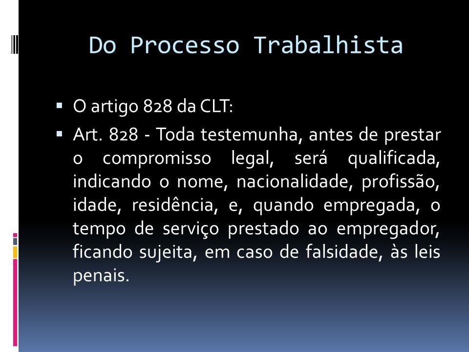 Do Processo Trabalhista O artigo 828 da CLT: Art. 828 - Toda testemunha, antes de prestar o compromisso legal, será qualificada, indicando o nome, nac