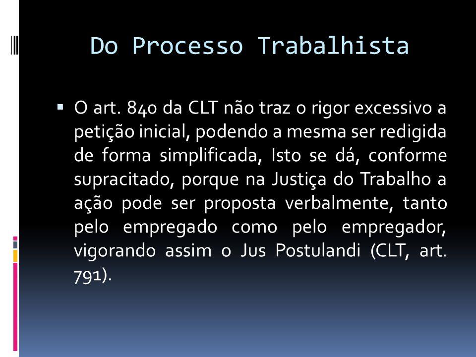 Do Processo Trabalhista O art. 840 da CLT não traz o rigor excessivo a petição inicial, podendo a mesma ser redigida de forma simplificada, Isto se dá
