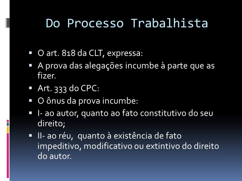 Do Processo Trabalhista O art. 818 da CLT, expressa: A prova das alegações incumbe à parte que as fizer. Art. 333 do CPC: O ônus da prova incumbe: I-