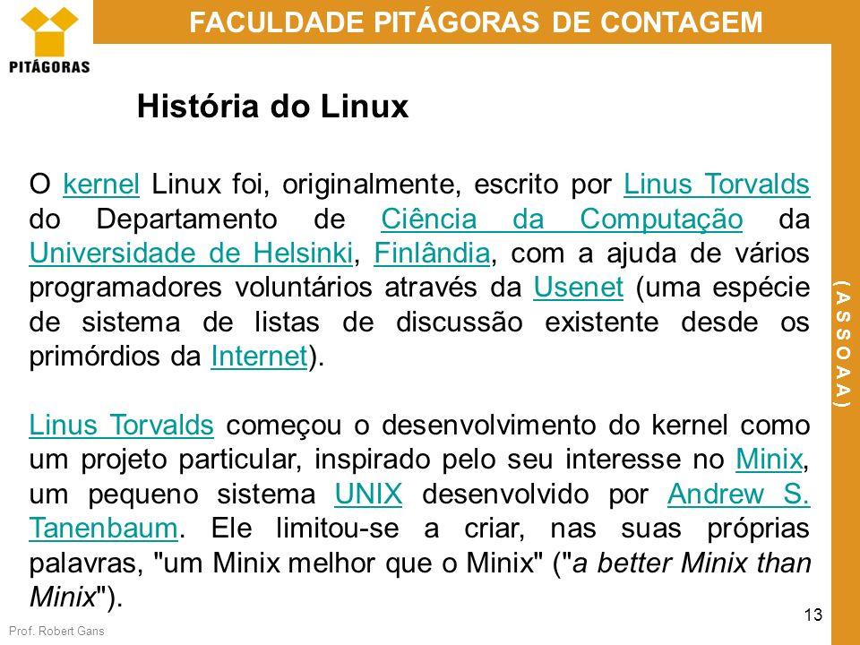 Prof. Robert Gans 13 FACULDADE PITÁGORAS DE CONTAGEM ( A S S O A A ) História do Linux O kernel Linux foi, originalmente, escrito por Linus Torvalds d