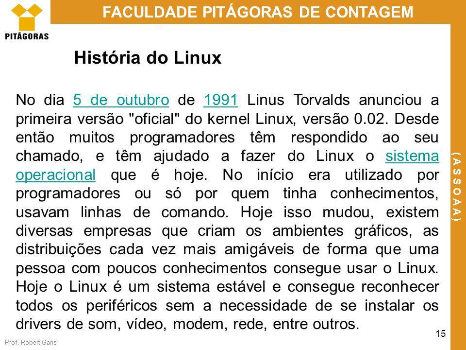 Prof. Robert Gans 15 FACULDADE PITÁGORAS DE CONTAGEM ( A S S O A A ) História do Linux No dia 5 de outubro de 1991 Linus Torvalds anunciou a primeira