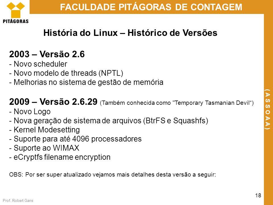 Prof. Robert Gans 18 FACULDADE PITÁGORAS DE CONTAGEM ( A S S O A A ) História do Linux – Histórico de Versões 2003 – Versão 2.6 - Novo scheduler - Nov