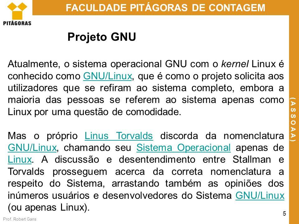 Prof. Robert Gans 5 FACULDADE PITÁGORAS DE CONTAGEM ( A S S O A A ) Projeto GNU Atualmente, o sistema operacional GNU com o kernel Linux é conhecido c