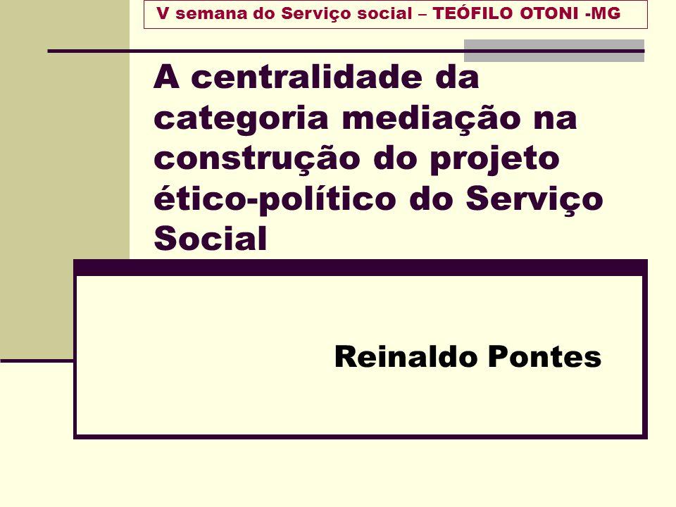A centralidade da categoria mediação na construção do projeto ético-político do Serviço Social Reinaldo Pontes V semana do Serviço social – TEÓFILO OT