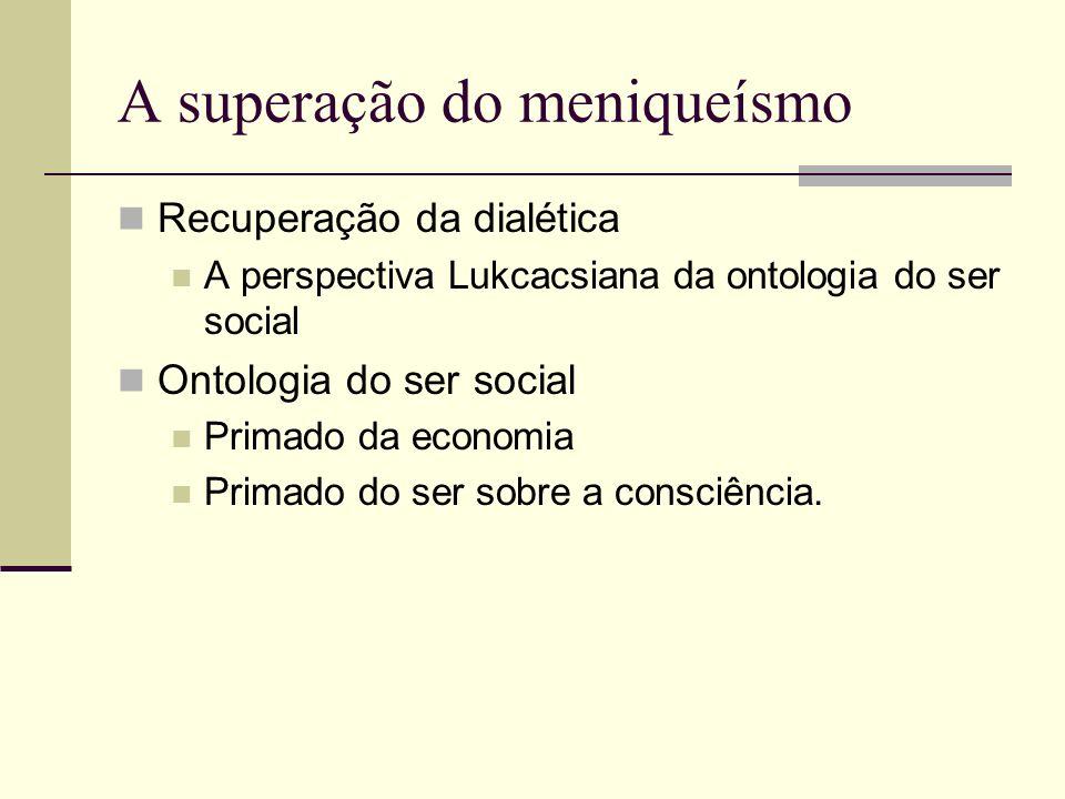 A superação do meniqueísmo Recuperação da dialética A perspectiva Lukcacsiana da ontologia do ser social Ontologia do ser social Primado da economia P