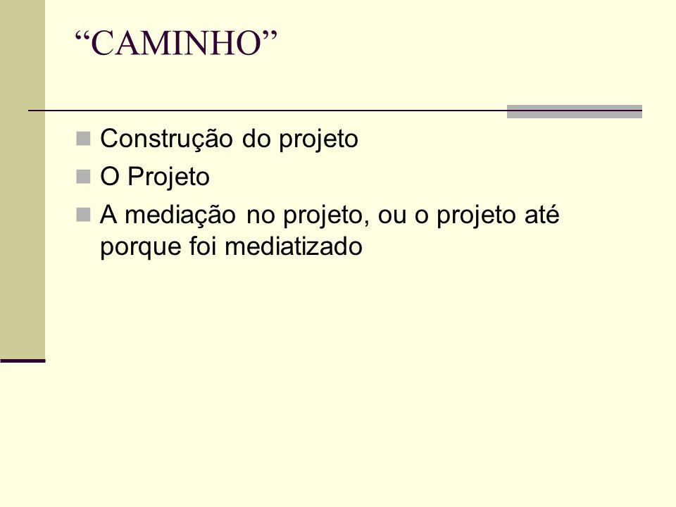 CAMINHO Construção do projeto O Projeto A mediação no projeto, ou o projeto até porque foi mediatizado