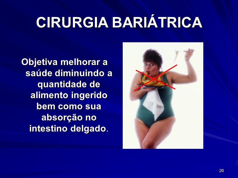 20 CIRURGIA BARIÁTRICA Objetiva melhorar a saúde diminuindo a quantidade de alimento ingerido bem como sua absorção no intestino delgado.