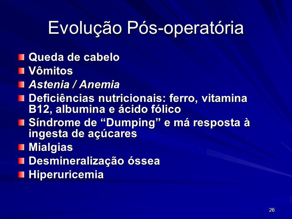 26 Evolução Pós-operatória Queda de cabelo Vômitos Astenia / Anemia Deficiências nutricionais: ferro, vitamina B12, albumina e ácido fólico Síndrome d