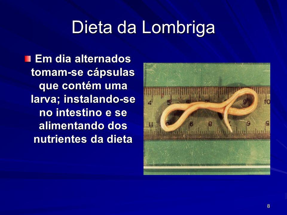 8 Dieta da Lombriga Em dia alternados tomam-se cápsulas que contém uma larva; instalando-se no intestino e se alimentando dos nutrientes da dieta