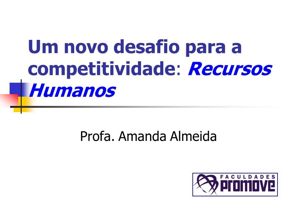 Um novo desafio para a competitividade: Recursos Humanos Profa. Amanda Almeida