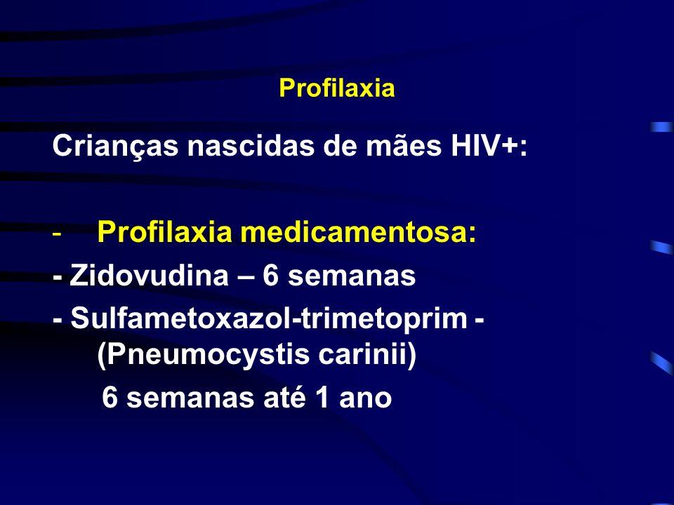 Profilaxia Crianças nascidas de mães HIV+: -Profilaxia medicamentosa: - Zidovudina – 6 semanas - Sulfametoxazol-trimetoprim - (Pneumocystis carinii) 6