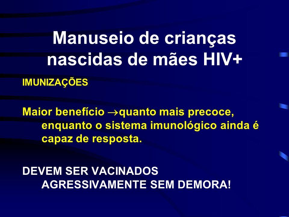 Manuseio de crianças nascidas de mães HIV+ IMUNIZAÇÕES Maior benefício quanto mais precoce, enquanto o sistema imunológico ainda é capaz de resposta.