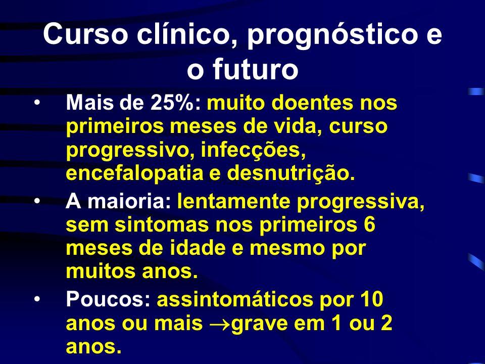 Curso clínico, prognóstico e o futuro Mais de 25%: muito doentes nos primeiros meses de vida, curso progressivo, infecções, encefalopatia e desnutriçã