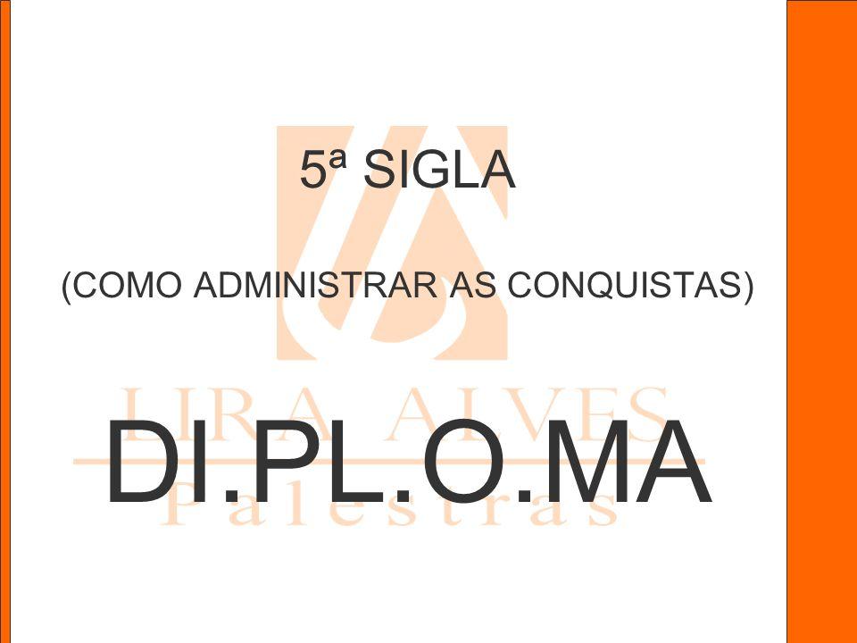 5ª SIGLA (COMO ADMINISTRAR AS CONQUISTAS) DI.PL.O.MA