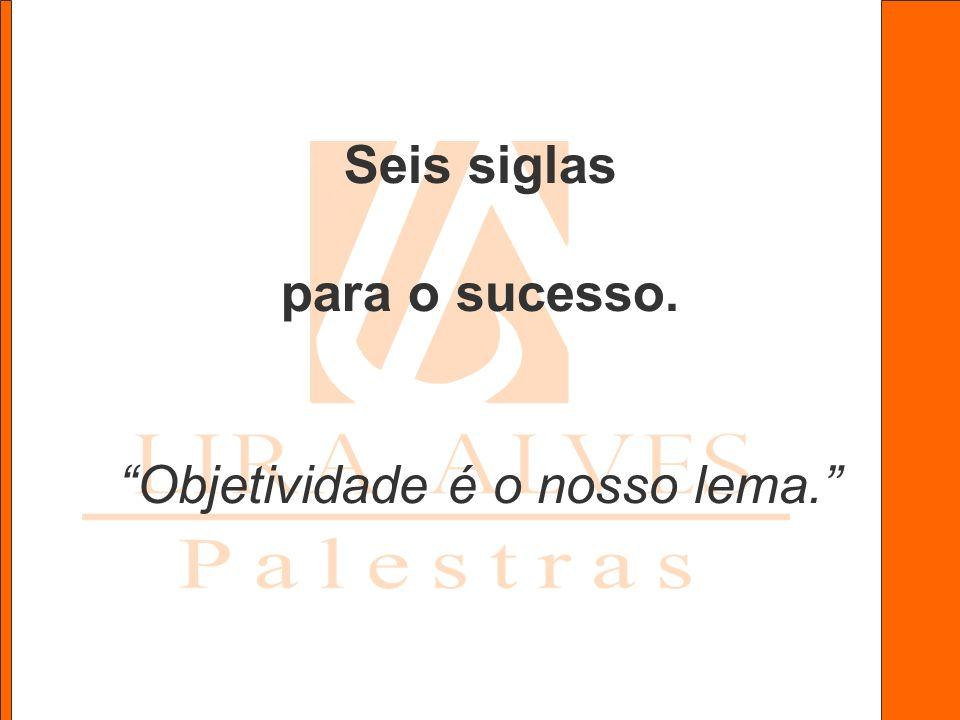 Seis siglas para o sucesso. Objetividade é o nosso lema.