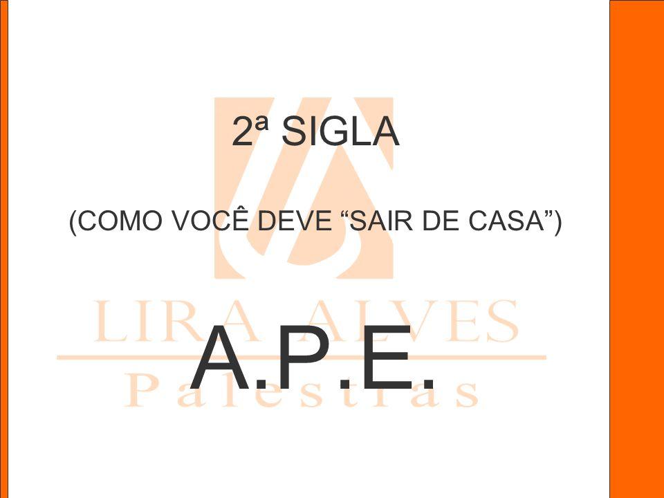 2ª SIGLA (COMO VOCÊ DEVE SAIR DE CASA) A.P.E.