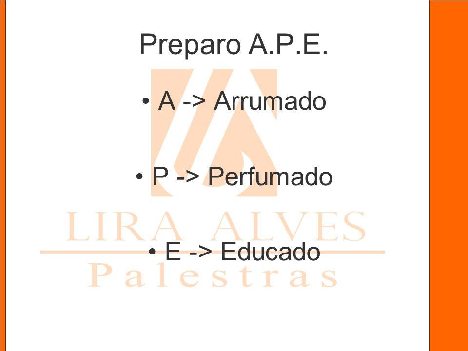 Preparo A.P.E. A -> Arrumado P -> Perfumado E -> Educado