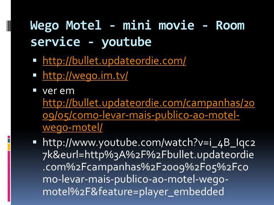 Wego Motel - mini movie - Room service - youtube http://bullet.updateordie.com/ http://wego.im.tv/ ver em http://bullet.updateordie.com/campanhas/20 09/05/como-levar-mais-publico-ao-motel- wego-motel/ http://bullet.updateordie.com/campanhas/20 09/05/como-levar-mais-publico-ao-motel- wego-motel/ http://www.youtube.com/watch v=i_4B_Iqc2 7k&eurl=http%3A%2F%2Fbullet.updateordie.com%2Fcampanhas%2F2009%2F05%2Fco mo-levar-mais-publico-ao-motel-wego- motel%2F&feature=player_embedded
