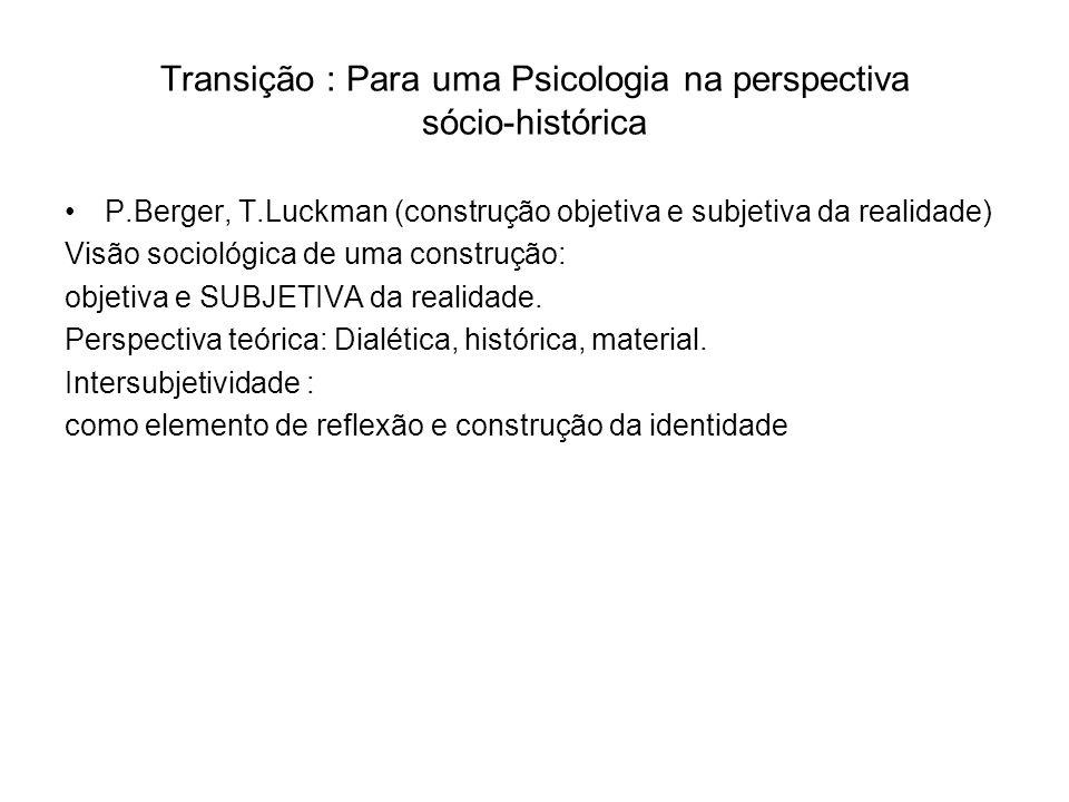 Transição : Para uma Psicologia na perspectiva sócio-histórica P.Berger, T.Luckman (construção objetiva e subjetiva da realidade) Visão sociológica de