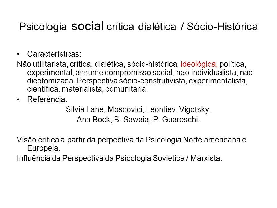 Psicologia social crítica dialética / Sócio-Histórica Características: Não utilitarista, crítica, dialética, sócio-histórica, ideológica, política, ex