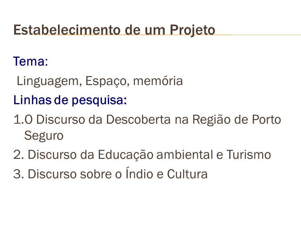 Estabelecimento de um Projeto Tema: Linguagem, Espaço, memória Linhas de pesquisa: 1.O Discurso da Descoberta na Região de Porto Seguro 2. Discurso da