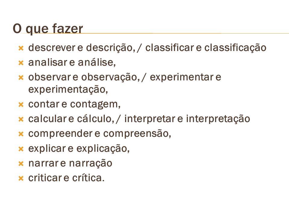 O que fazer descrever e descrição, / classificar e classificação analisar e análise, observar e observação, / experimentar e experimentação, contar e