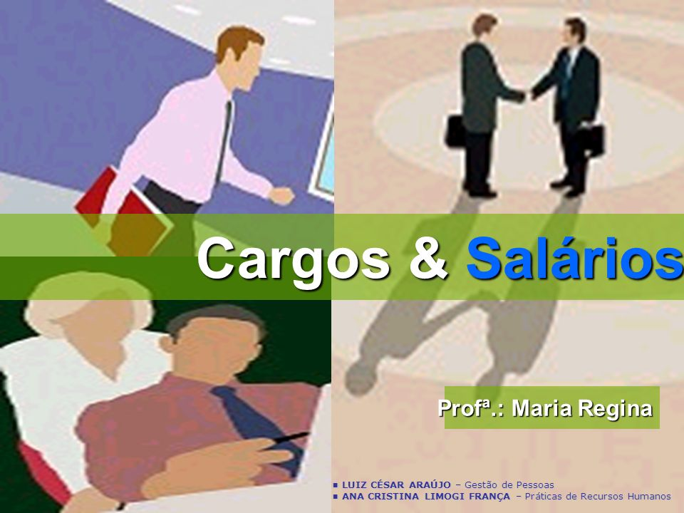 Cargos & Salários Profª.: Maria Regina LUIZ CÉSAR ARAÚJO – Gestão de Pessoas LUIZ CÉSAR ARAÚJO – Gestão de Pessoas ANA CRISTINA LIMOGI FRANÇA – Prátic