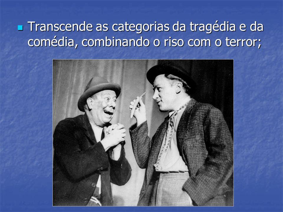 Transcende as categorias da tragédia e da comédia, combinando o riso com o terror; Transcende as categorias da tragédia e da comédia, combinando o ris
