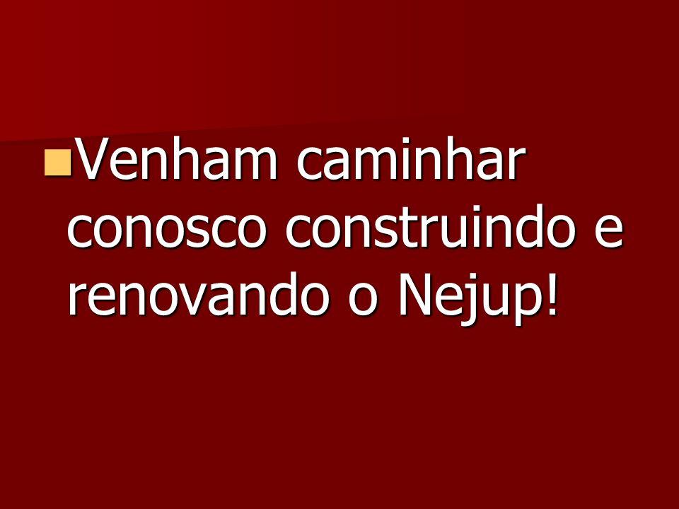 Venham caminhar conosco construindo e renovando o Nejup! Venham caminhar conosco construindo e renovando o Nejup!