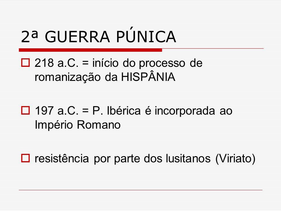 2ª GUERRA PÚNICA 218 a.C. = início do processo de romanização da HISPÂNIA 197 a.C. = P. Ibérica é incorporada ao Império Romano resistência por parte