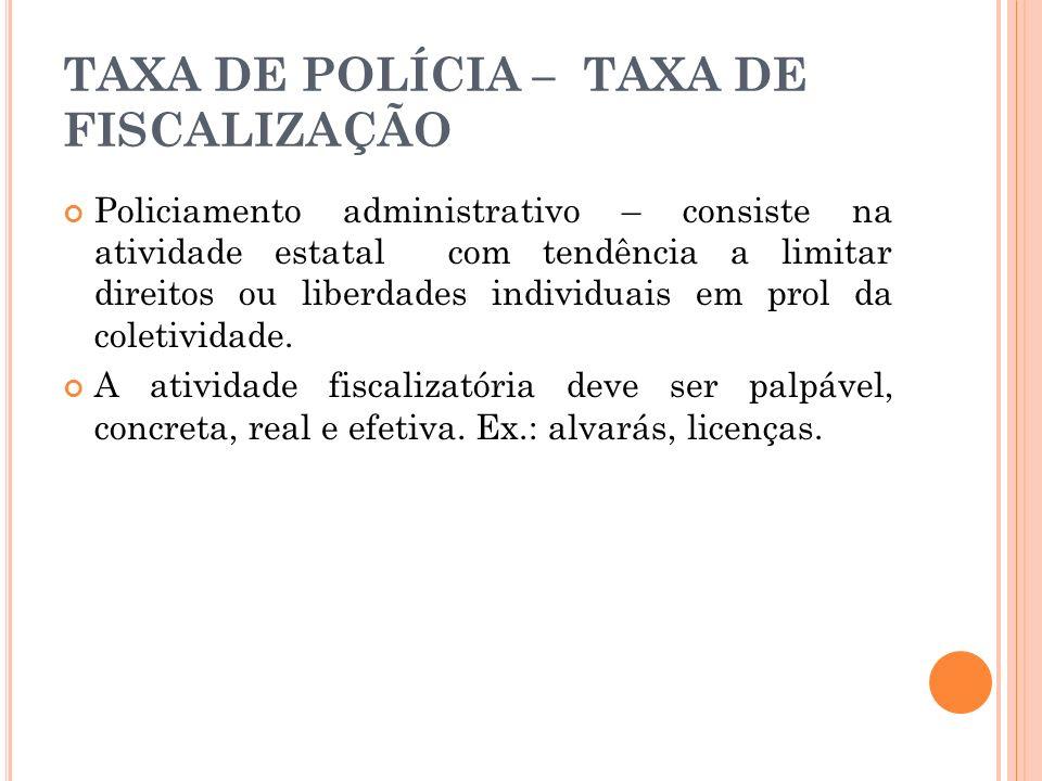 TAXA DE POLÍCIA – TAXA DE FISCALIZAÇÃO Policiamento administrativo – consiste na atividade estatal com tendência a limitar direitos ou liberdades indi