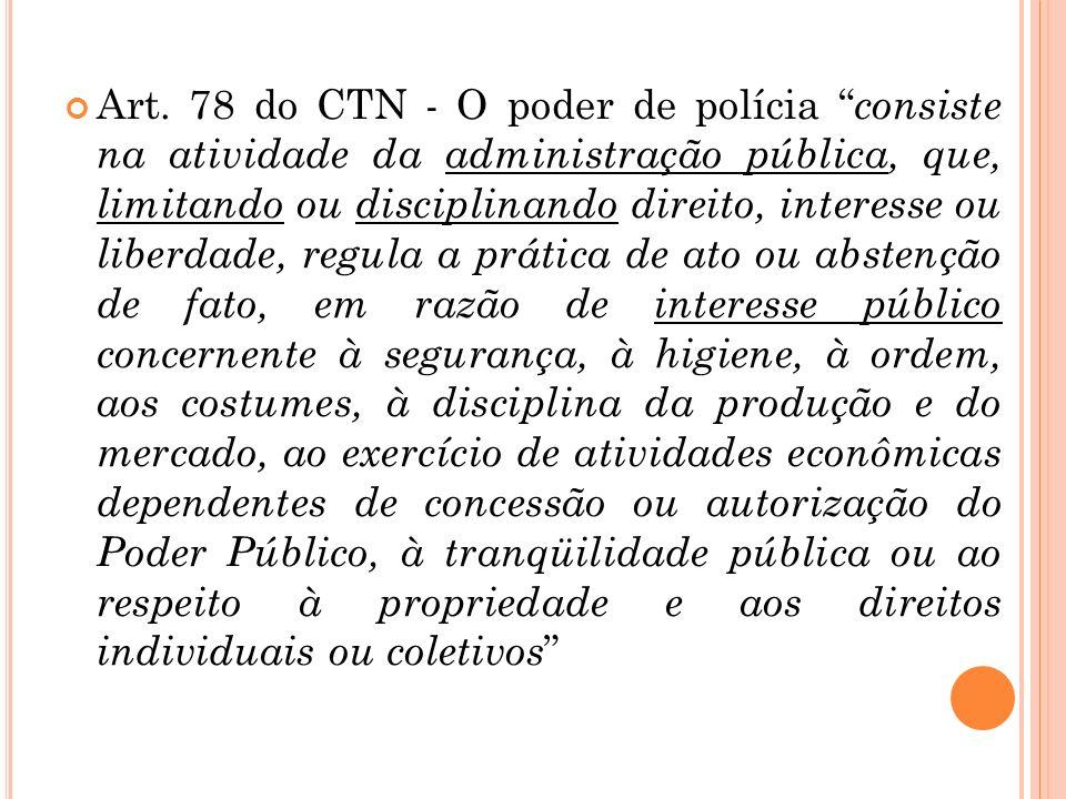 Art. 78 do CTN - O poder de polícia consiste na atividade da administração pública, que, limitando ou disciplinando direito, interesse ou liberdade, r