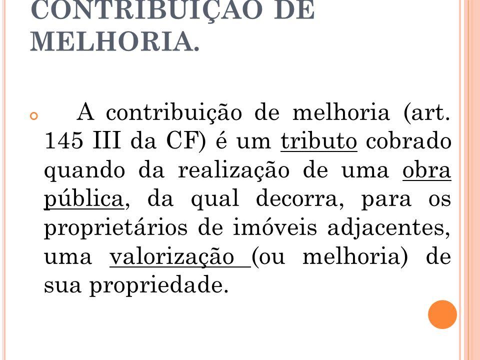 CONTRIBUIÇÃO DE MELHORIA. A contribuição de melhoria (art. 145 III da CF) é um tributo cobrado quando da realização de uma obra pública, da qual decor