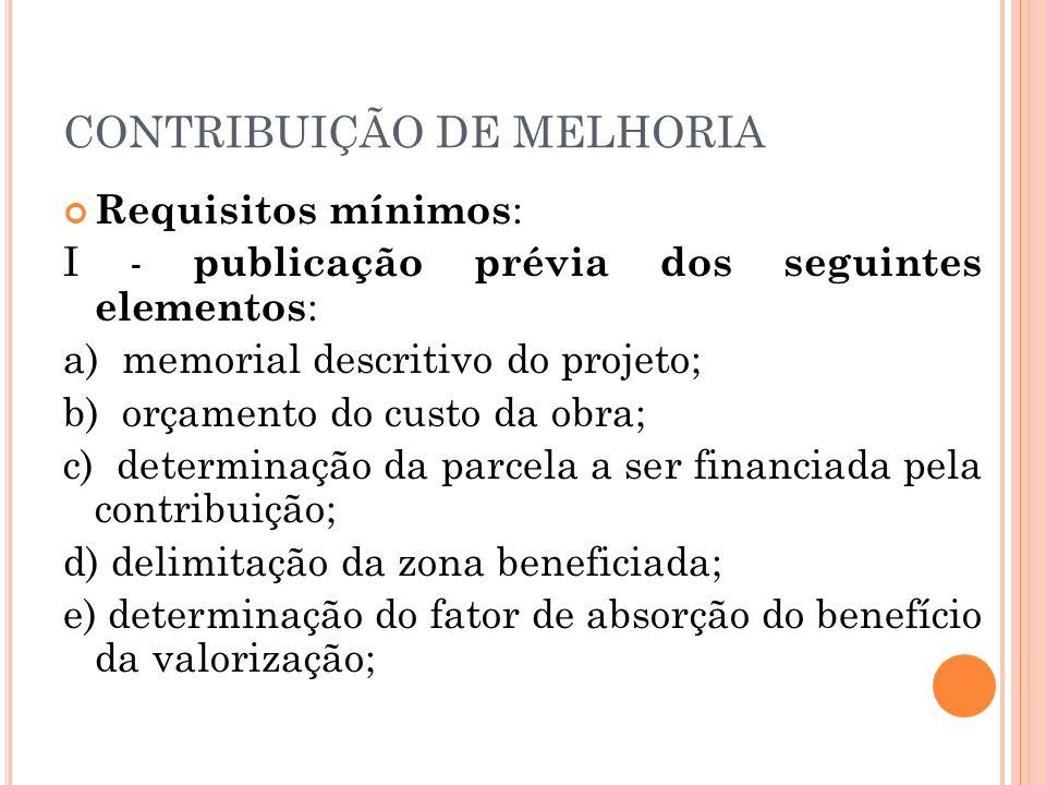CONTRIBUIÇÃO DE MELHORIA Requisitos mínimos : I - publicação prévia dos seguintes elementos : a) memorial descritivo do projeto; b) orçamento do custo