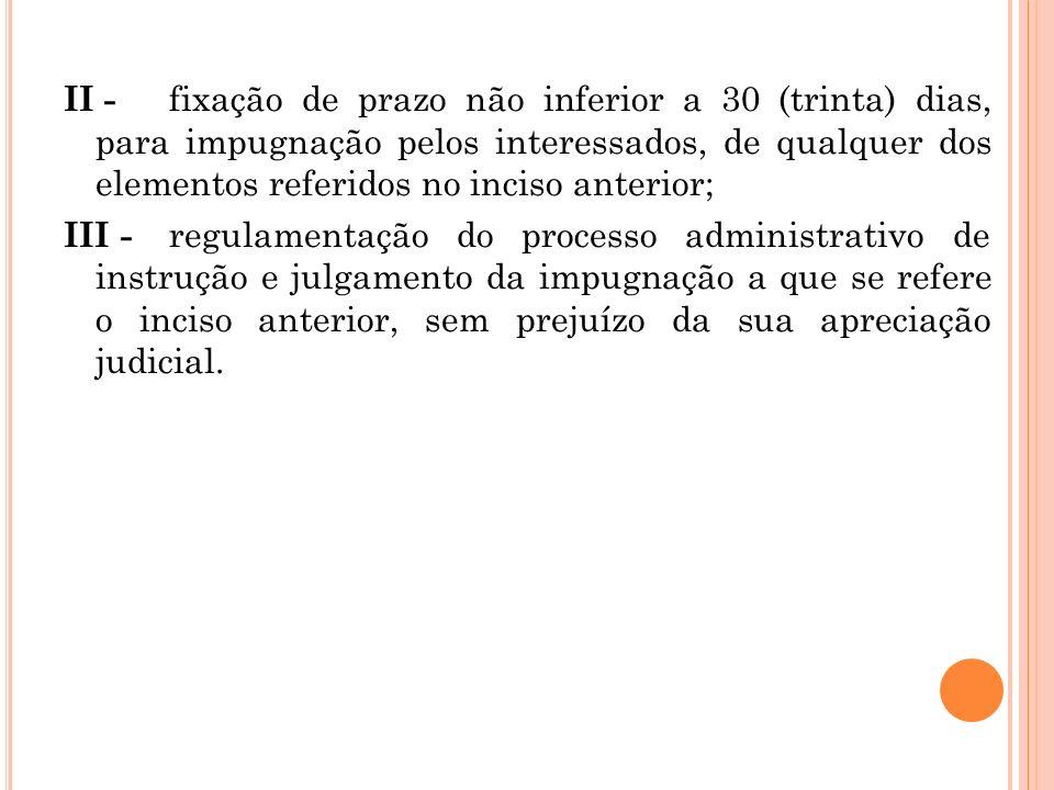 II - fixação de prazo não inferior a 30 (trinta) dias, para impugnação pelos interessados, de qualquer dos elementos referidos no inciso anterior; III
