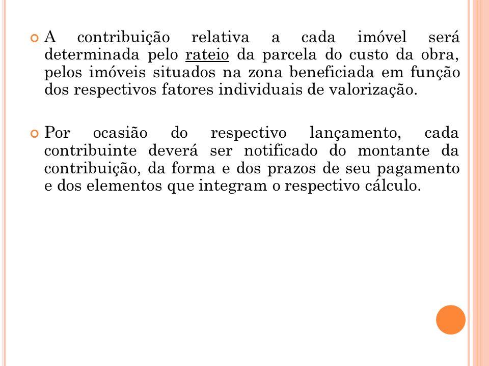A contribuição relativa a cada imóvel será determinada pelo rateio da parcela do custo da obra, pelos imóveis situados na zona beneficiada em função d
