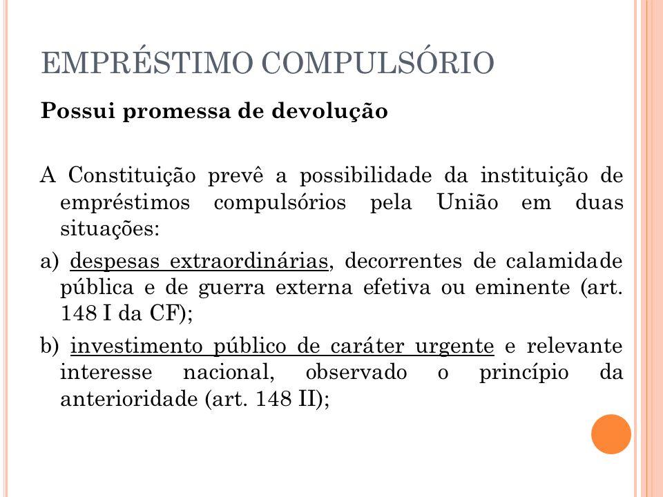EMPRÉSTIMO COMPULSÓRIO Possui promessa de devolução A Constituição prevê a possibilidade da instituição de empréstimos compulsórios pela União em duas