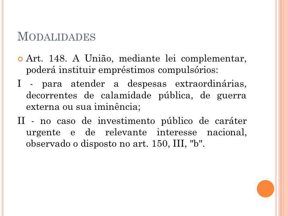 M ODALIDADES Art. 148. A União, mediante lei complementar, poderá instituir empréstimos compulsórios: I - para atender a despesas extraordinárias, dec