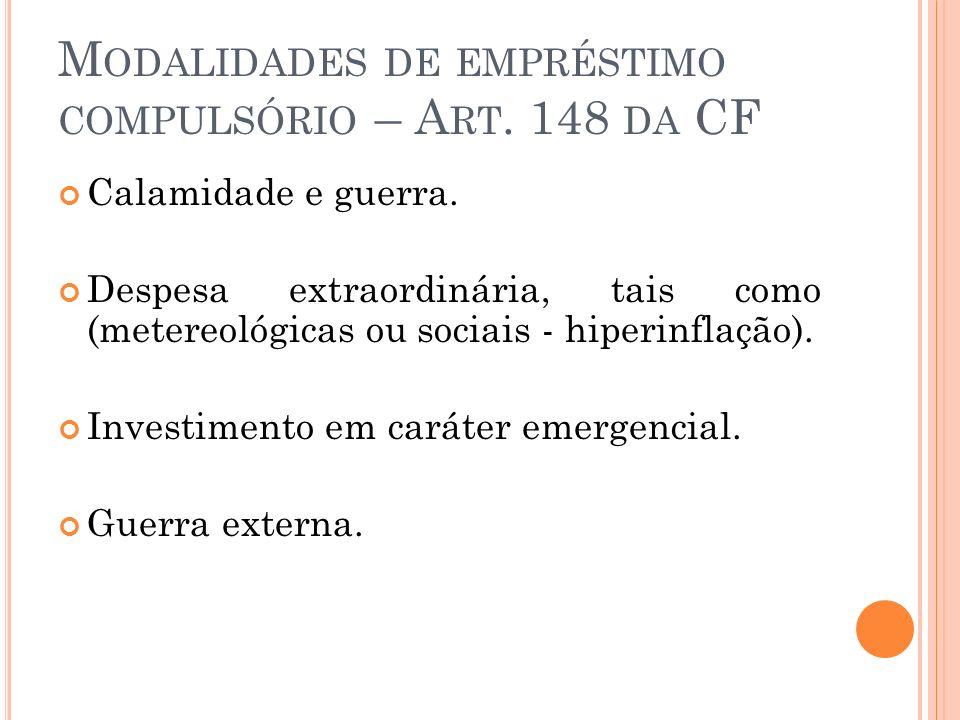 M ODALIDADES DE EMPRÉSTIMO COMPULSÓRIO – A RT. 148 DA CF Calamidade e guerra. Despesa extraordinária, tais como (metereológicas ou sociais - hiperinfl