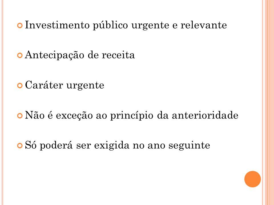 Investimento público urgente e relevante Antecipação de receita Caráter urgente Não é exceção ao princípio da anterioridade Só poderá ser exigida no a