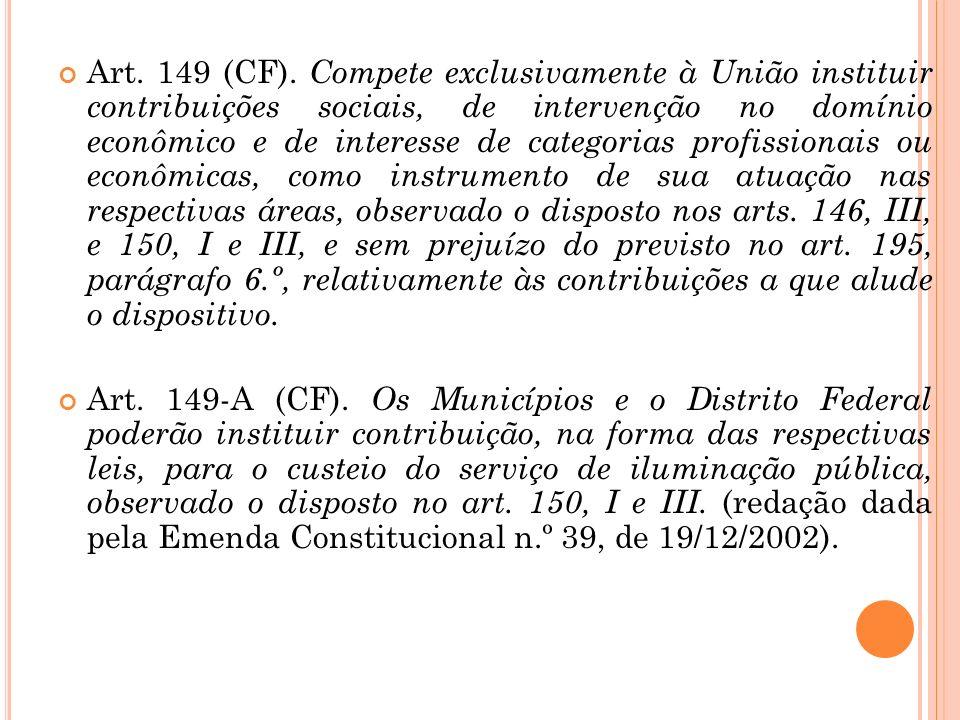 Art. 149 (CF). Compete exclusivamente à União instituir contribuições sociais, de intervenção no domínio econômico e de interesse de categorias profis