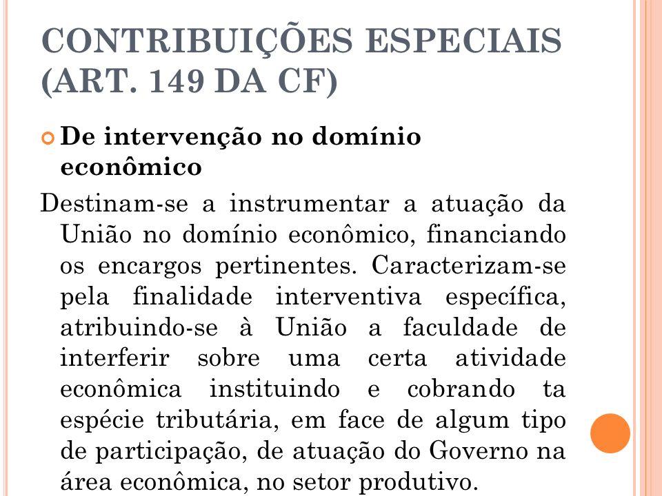 CONTRIBUIÇÕES ESPECIAIS (ART. 149 DA CF) De intervenção no domínio econômico Destinam-se a instrumentar a atuação da União no domínio econômico, finan
