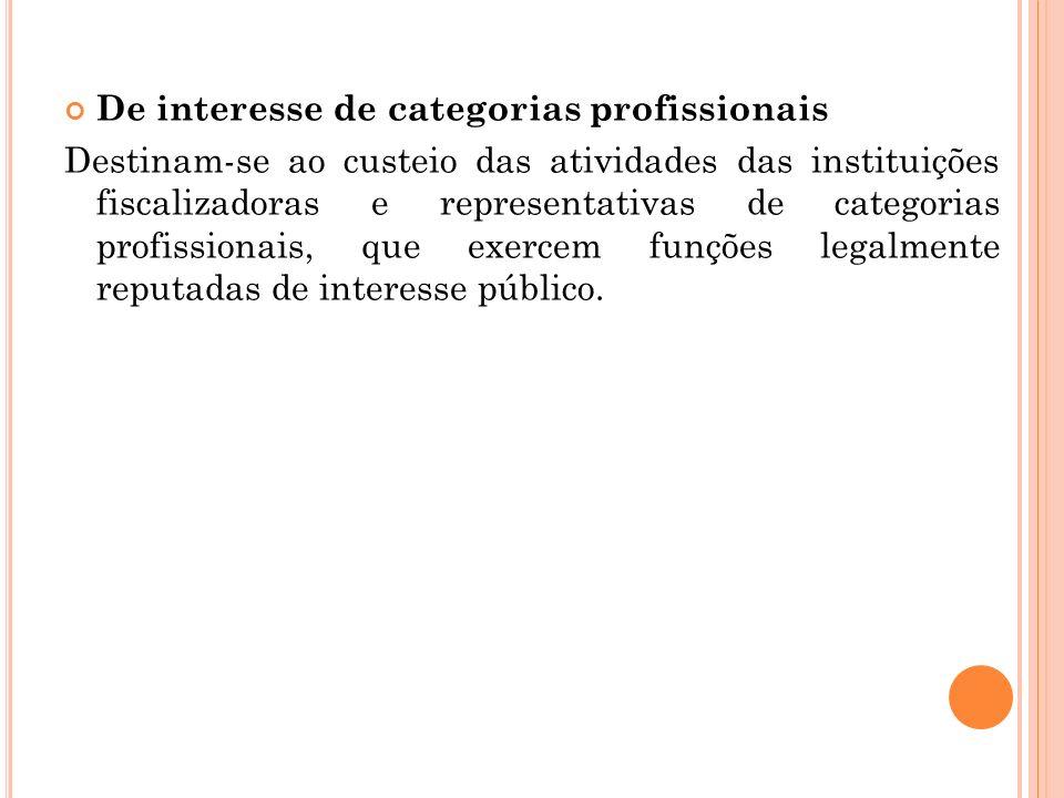 De interesse de categorias profissionais Destinam-se ao custeio das atividades das instituições fiscalizadoras e representativas de categorias profiss