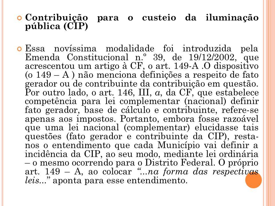 Contribuição para o custeio da iluminação pública (CIP) Essa novíssima modalidade foi introduzida pela Emenda Constitucional n.º 39, de 19/12/2002, qu
