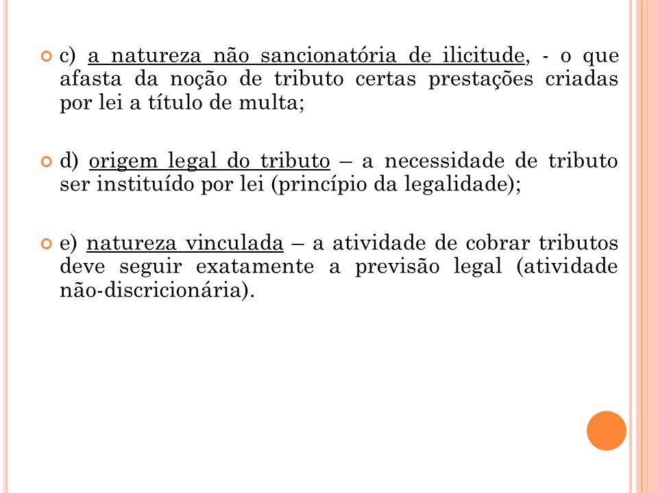 c) a natureza não sancionatória de ilicitude, - o que afasta da noção de tributo certas prestações criadas por lei a título de multa; d) origem legal