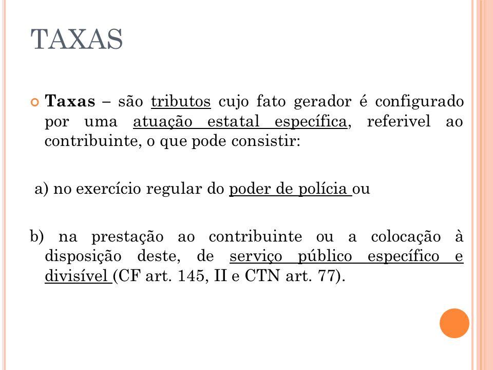 TAXAS Taxas – são tributos cujo fato gerador é configurado por uma atuação estatal específica, referivel ao contribuinte, o que pode consistir: a) no