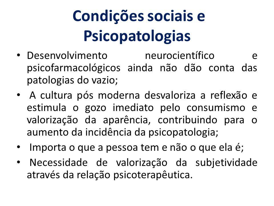 Condições sociais e Psicopatologias Desenvolvimento neurocientífico e psicofarmacológicos ainda não dão conta das patologias do vazio; A cultura pós m