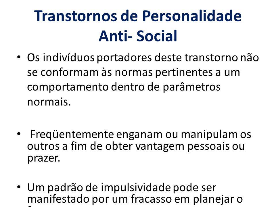 Transtornos de Personalidade Anti- Social Os indivíduos portadores deste transtorno não se conformam às normas pertinentes a um comportamento dentro d